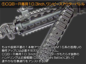 CQB-R専用10.3inch、ワンピースアウターバレル もはや説明不要の1本物アウターバレルはM16系の首周りの剛性アップには必要不可欠なマストアイテム。CQB-R専用10.3inchショートアウターがもたらす抜群のハンドリングは近接戦闘(Close Quarters Battle)において速やかな任務遂行をアシストする。