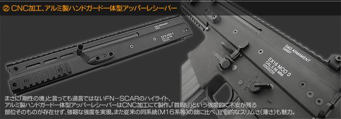 CNC加工、アルミ製ハンドガード一体型アッパーレシーバー まさに「剛性の塊」と言っても過言ではないFN-SCARのハイライト、アルミ製ハンドガード一体型アッパーレシーバーはCNC加工にて製作。「首周り」という強度的に不安が残る部位そのものが存在せず、強靭な強度を実現。また従来の同系統(M16系等)の銃に比べ、圧倒的なスリムさ(薄さ)も魅力。