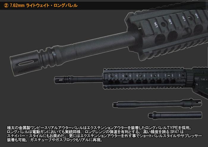 7.62mm ライトウェイト・ロングバレル 極太の金属製ワンピースリアルアウターバレルはエクステンションアウターを装着したロングバレルTYPEを採用。ロングバレルは電動ガンにおいても実銃同様、ロングレンジの弾道を有利とする。高い精度を誇るSR47はスナイパー・スタイルにもお奨めだ。更にはエクステンションアウターを外す事でショートバレルスタイルやサプレッサー装着も可能。ガスチューブやガスブロックもリアルに再現。