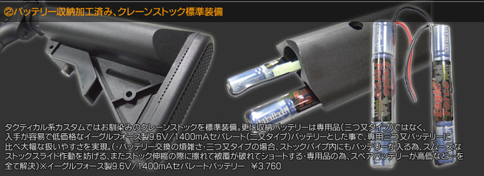 バッテリー収納加工済み、クレーンストック標準装備 タクティカル系カスタムではお馴染みのクレーンストックを標準装備。更に収納バッテリーは線用品(三つ又タイプ)ではなく、入手が容易で低価格なイーグルフォース製9.6V/1400mAhセパレート(二又タイプ)バッテリーとした事で、専用三つ又バッテリーに比べ大幅な扱いやすさを実現。(・バッテリー交換の煩雑さ・三つ又タイプの場合、ストックパイプ内にもバッテリーが入る為、スムーズなストックスライド作動を妨げる、またストック伸縮の際に擦れて被覆が破れてショートする・線用品の為、スペアバッテリーが高価…などを全て解決)※イーグルフォース製9.6V/1400mAhセパレートバッテリー \3,760