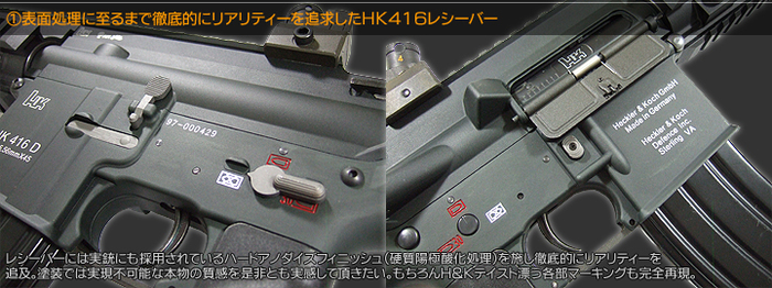 表面処理に至るまで徹底的にリアリティーを追求したHK416レシーバー レシーバーには実銃でも採用されているハードアノダイズドフィニッシュ(硬質陽極酸化処理)を施し徹底的にリアリティーを追求。塗装では実現不可能な本物の質感を是非とも実感していただきたい。もちろんH&Kテイスト漂う各部マーキングも完全再現。