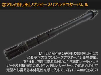 アルミ削り出しワンピースリアルアウターバレル M16/M4系の首周りの剛性UPには必要不可欠なワンピースアウターバレルを装備。取り付け強度に優れるHK416専用レールハンドガード&材質強度に優れるメタルレシーバーとの組み合わせで完璧とも言える本体剛性を手に入れている(14mm逆ネジ)