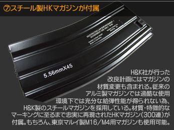 スチール製HKマガジンが付属 H&K社が行った改良計画にはマガジンの材質変更も含まれる。従来のアルミ製マガジンでは苛酷な使用環境下では十分な給弾性能が得られないため、H&K製のスチールマガジンを採用している。材質・特徴的なマーキングに至るまで忠実に再現されたHKマガジン(300連)が付属。もちろん、東京マルイ製M16/M4マガジンも使用可能。
