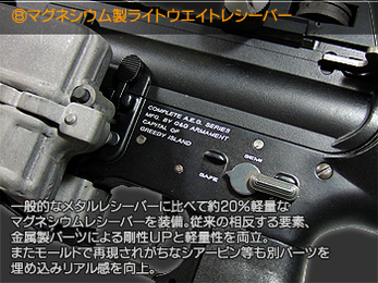 マグネシウム製ライトウエイトレシーバー 一般的なメタルレシーバーに比べて約20%軽量なマグネシウムレシーバーを装備。従来の相反する要素、金属製パーツによる剛性UPと軽量性を両立。また、モールドで再現されがちなシアーピン等も別パーツを埋め込み、リアル感を向上。