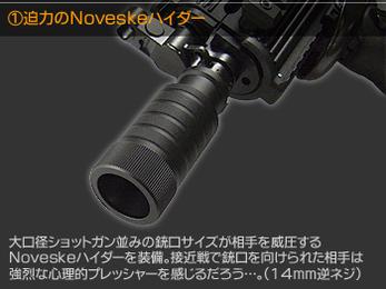 迫力のNoveskeハイダー 大口径ショットガン並の銃口サイズが相手を威圧するNoveskeハイダーを装備。接近戦で銃口を向けられた相手は強烈な心理的プレッシャーを感じるだろう…。(14mm逆ネジ)
