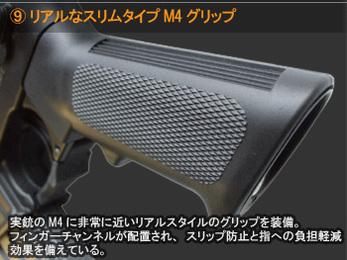 リアルなスリムタイプM4グリップ リアルなスリムタイプM4グリップ 実銃のM4に非常に近いリアルスタイルのグリップを装備。フィンガーチャンネルが配置され、スリップ防止と指への負担軽減効果を備えている。
