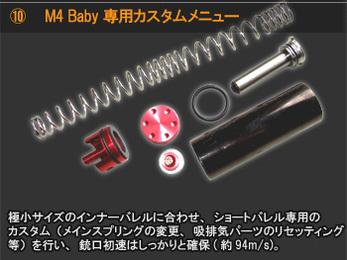M4 Baby専用カスタムメニュー 小サイズのインナーバレルに合わせ、ショートバレル専用のカスタム(メインスプリングの変更、吸排気パーツのリセッティング等)を行い、銃口初速はしっかりと確保(約94m/s)。
